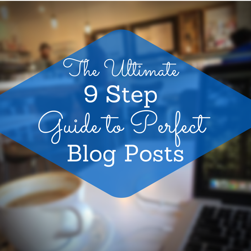 The Ultimate 9 Step Guide to Perfect Blog Posts