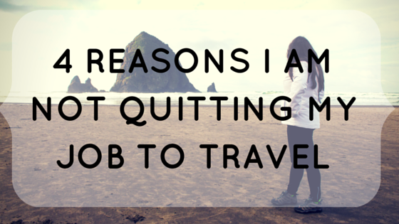 4 Reasons I am not Quitting My Job to Travel